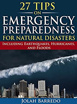 27 Tips on Emergency Preparedness for Natural Disasters: Including Earthquakes, Hurricanes, and Floods by [Barredo, Jolah]