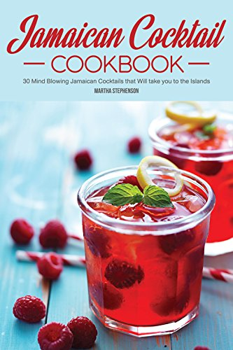Jamaican Cocktail Cookbook: 30 Mind Blowing Jamaican Cocktails that Will take you to the Islands by Martha Stephenson