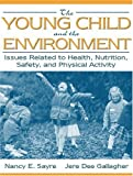 img - for By Nancy Sayre - The Young Child and the Environment: Issues Related to Health, Nutrition, Safety, and Physical Activity: 1st (first) Edition book / textbook / text book
