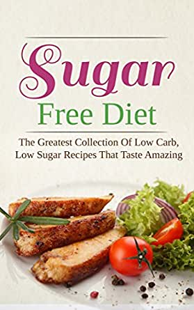 Sugar Free Diet: The Greatest Collection Of Low Carb, Low ...