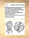 An Essay for Composing a Harmony Between the Psalms, and Other Parts of the Scripture; but Especially the New Testament, Edward Harley, 1140911740