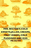Mrs Beeton's Cold Sweets,Jellies, Creams, Fruit Dishes, Cold Puddings and Ices, Beeton, 1443734322