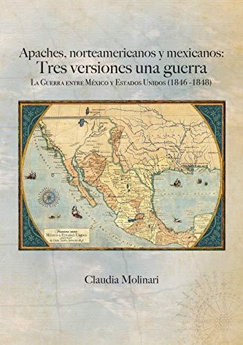 Apaches, norteamericanos y mexicanos: Tres versiones una guerra: La guerra entre México y Estados Unidos (1846 -1848) por Claudia Molinari