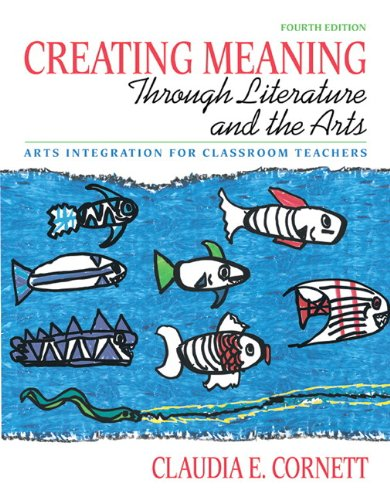 Creating Meaning through Literature and the Arts: Arts Integration for Classroom Teachers (with MyEducationLab) (4th Edi