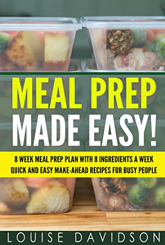 Meal Prep Made Easy!: 8 Week Meal Prep Plan with 8 Ingredients a Week - Quick and Easy Make-Ahead Recipes for Busy People by [Davidson, Louise]