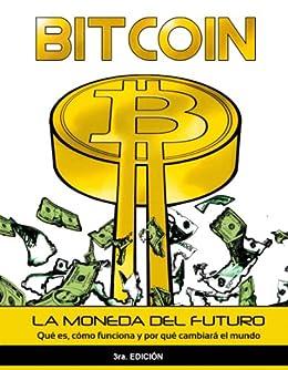 Bitcoin: La moneda del futuro - Qué es, cómo funciona y por qué cambiará el mundo de [Bitcoin en Español]