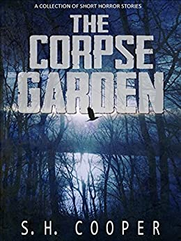 The Corpse Garden: A Collection Of Short Horror Stories by [Cooper, S.H.]