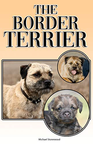 The Border Terrier: A Complete and Comprehensive Owners Guide to: Buying, Owning, Health, Grooming, Training, Obedience, Understanding and Caring for Your Border Terrier