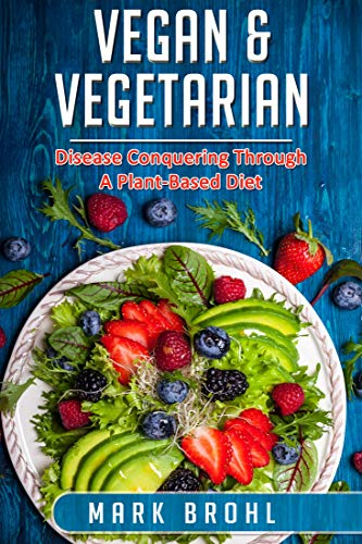 51XdCgkhbVL - Vegan & Vegetarian Disease Conquering Through A Plant-Based Diet (Vegan/Vegetarian Nutrition and Other Health Matters Book 2)