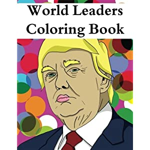 World Leaders Coloring Book: An Adult Color Therapy Book Featuring: Donald Trump, Vladimir Putin, Theresa May, Angela Merkel, Kim Jong-un and Many ... therapy book for anyone politically minded!)