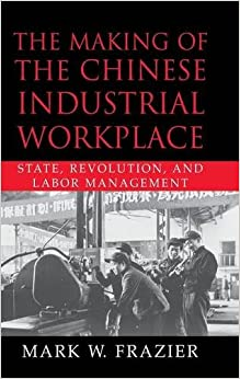 The Making of the Chinese Industrial Workplace: State, Revolution, and Labor Management (Cambridge Modern China Series)