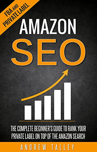 Amazon SEO: The Complete Beginner's Guide to Rank Your Private Label on Top of the Amazon Search (FBA, Private Label, Amazon Ranking Optimization, E-Commerce SEO Book 1)