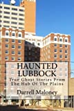 Haunted Lubbock: True Ghost Stories From The Hub Of The Plains