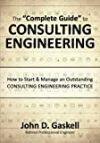 The ''Complete Guide'' to CONSULTING ENGINEERING: How to Start & Manage an Outstanding CONSULTING ENGINEERING PRACTICE