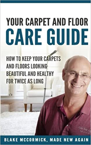 Made New Again's: Your Carpet and Floor Care Guide: How to Keep Your Carpets and Floors Looking Beautiful and Healthy for Twice As Long
