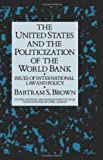 The United States and the Politicization of the World Bank : Issues of International Law and Policy, Brown, Bartram S., 0710304242