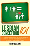 Lesbian Conception 101: An easy-to-follow, how-to get started guide for lesbians thinking about getting pregnant tomorrow or in a couple of years