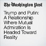 Trump and Putin: A Relationship Where Mutual Admiration Is Headed Toward Reality | Karen DeYoung,David Filipov