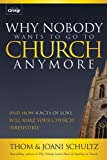 Why Nobody Wants to Go to Church Anymore : And How 4 Acts of Love Will Make Your Church Irresistible, Schultz, Thom and Schultz, Joani, 0764488449
