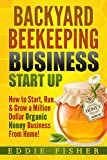 Backyard Beekeeping Business Strat Up: How to Start, Run & Grow a Million Dollar Organic Honey Business From Home!