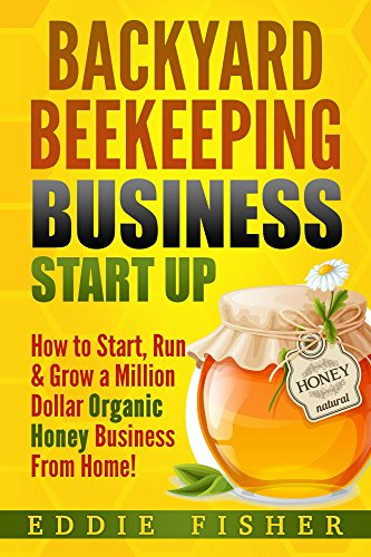 Backyard Beekeeping Business Strat Up: How to Start, Run & Grow a Million Dollar Organic Honey Business From Home! by [Fisher, Eddie]