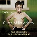 O Me of Little Faith: True Confessions of a Spiritual Weakling | Jason Boyett