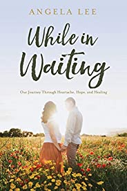 While In Waiting: Our journey through heartache, hope, and healing
