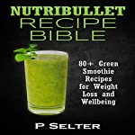 Nutribullet Recipe Bible: 80+ Green Smoothie Recipes for Weight Loss and Wellbeing | P. Selter