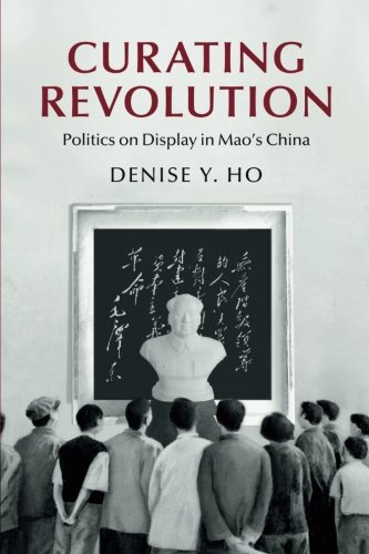 (Curating Revolution: Politics on Display in Mao's China (Cambridge Studies in the History of the People's Republic of China))