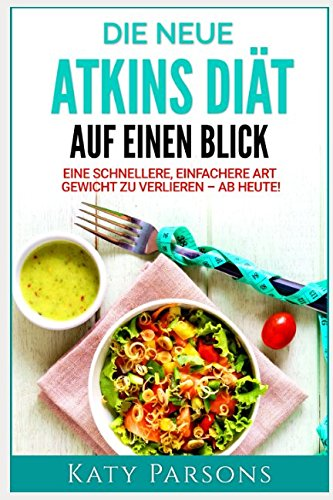 Die neue Atkins Diät auf einen Blick: Eine schnellere, einfachere Art Gewicht zu verlieren – ab heute! (German Edition) PDF