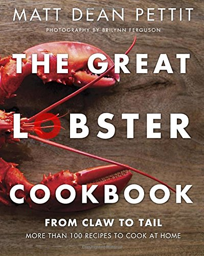 The Great Lobster Cookbook: More than 100 recipes to cook at home by Matt Dean Pettit