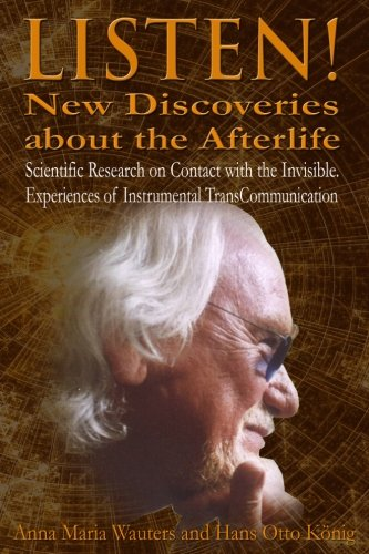 Listen! New Discoveries about the Afterlife: Scientific Research on Contact with the  Invisible. Experiences of Instrumental TransCommunication (ITC)