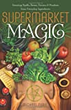 img - for Supermarket Magic: Creating Spells, Brews, Potions & Powders from Everyday Ingredients book / textbook / text book