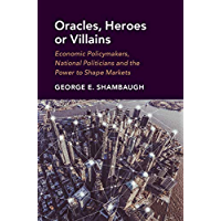 Oracles, Heroes or Villains: Economic Policymakers, National Politicians and the Power to Shape Markets (English Edition)