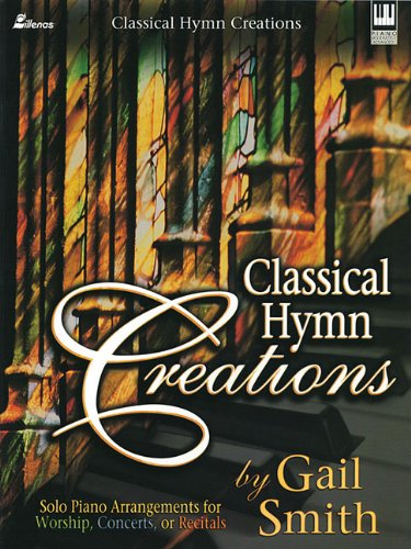 Classical Hymn Creations: Solo Piano Arrangements for Worship, Concerts or Recitals