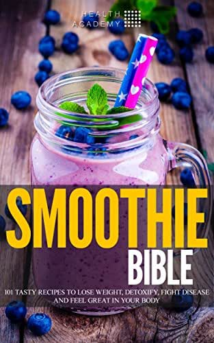 Smoothie Bible: 101 Tasty Recipes to Lose Weight, Detoxify, Fight Disease and Feel Great in Your Body