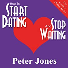How to Start Dating and Stop Waiting: Your Heartbreak-Free Guide to Finding Love, Lust or Romance NOW! Audiobook by Peter Jones Narrated by Peter Jones