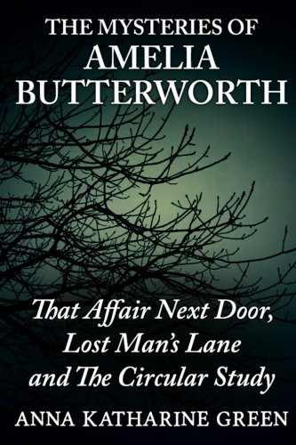 The Mysteries Of Amelia Butterworth: That Affair Next Door, Lost Man's Lane and The Circular Study