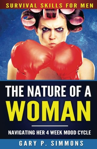 Book: The Nature of a Woman - Navigating Her 4 Week Mood Cycle (Survival Skills for Men) by Gary P Simmons