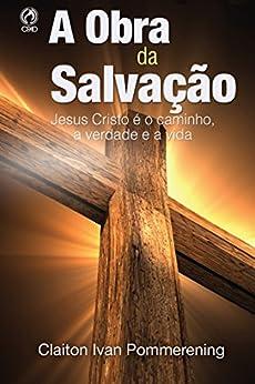 A Obra da Salvação: Jesus Cristo é o Caminho, a Verdade e a Vida por [Pommerening, Claiton Ivan]