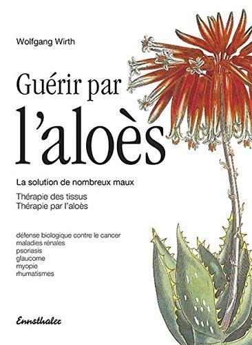 Read Online Guérir par l'aloès: La solution de nombreux maux - Thérapie des tissus - Thérapie par l'aloès pdf epub
