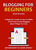 img - for BLOGGING FOR BEGINNERS - Step by Step: A Beginner's Guide on How to Make a Full Time Income Blogging about Things You Love book / textbook / text book
