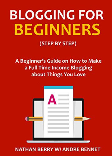 BLOGGING FOR BEGINNERS - Step by Step: A Beginner's Guide on How to Make a Full Time Income Blogging about Things You Love