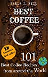 Best Coffee Recipes From Around The World: The Ultimate 101 Best Latte, Cappuccino And Coffee Recipes You Can Easily Make At Home. (Increased energy, morning focus and excellent hangover cure)