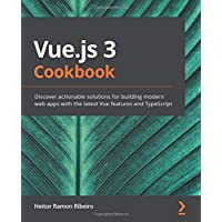 Vue.js 3 Cookbook: Discover actionable solutions for building modern web apps with the latest Vue features and…