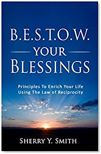 B.E.S.T.O.W. Your Blessings: Principles to Enrich Your Life Using the Law of Reciprocity