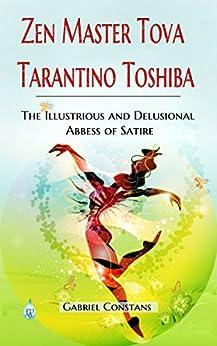 Zen Master Tova Tarantino Toshiba: The Illustrious and Delusional Abbess of Satire by [Constans, Gabriel]