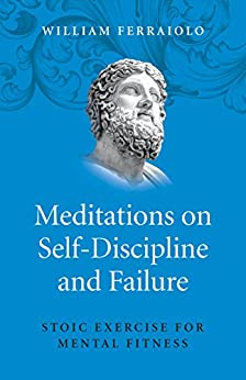 Meditations on Self-Discipline and Failure: Stoic Exercise for Mental Fitness by [Ferraiolo, William]