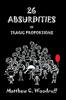 26 Absurdities of Tragic Proportions: Unusual and Enjoyable Tales by [Woodruff, Matthew C.]