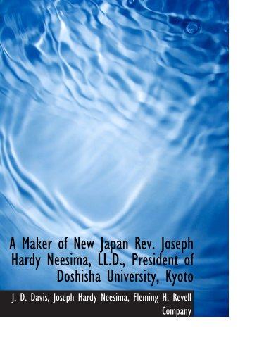 A Maker of New Japan Rev. Joseph Hardy Neesima, LL.D., President of Doshisha University, Kyoto